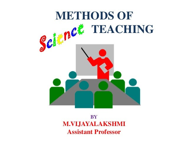 METHODS OF TEACHING BY M.VIJAYALAKSHMI Assistant Professor