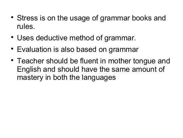  Stress is on the usage of grammar books and rules.  Uses deductive method of grammar.  Evaluation is also based on gra...