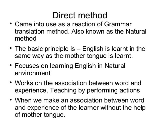 Direct method  Came into use as a reaction of Grammar translation method. Also known as the Natural method  The basic pr...