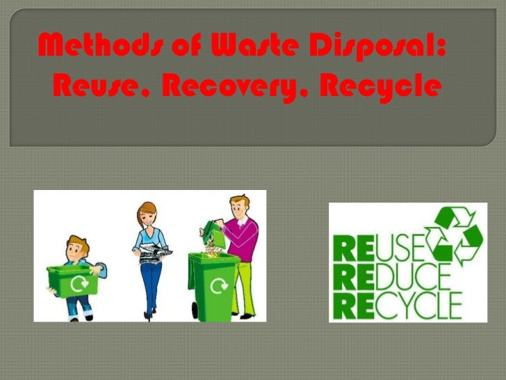 Methods of waste disposal reduce, reuse , recovery, recycle
