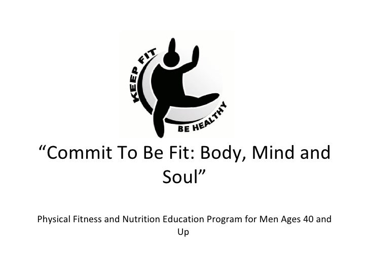 """Commit To Be Fit: Body, Mind and              Soul""Physical Fitness and Nutrition Education Program for Men Ages 40 and  ..."