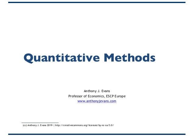 Quantitative Methods Anthony J. Evans Professor of Economics, ESCP Europe www.anthonyjevans.com (cc) Anthony J. Evans 2019...