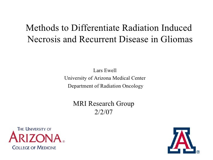 Methods to Differentiate Radiation Induced  Necrosis and Recurrent Disease in Gliomas Lars Ewell  University of Arizona Me...