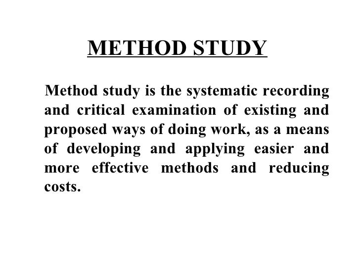 METHOD STUDY   <ul><li>Method study is the systematic recording and critical examination of existing and proposed ways of ...