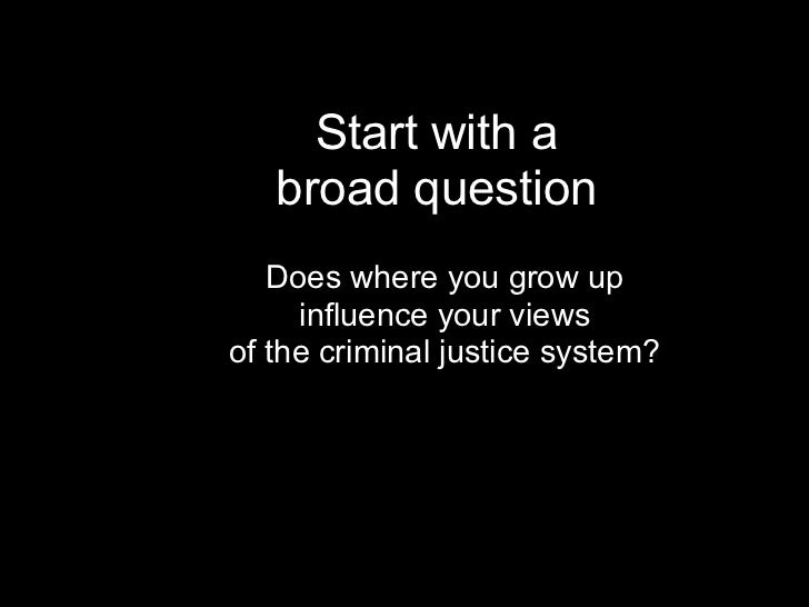 Start with a   broad question   Does where you grow up     influence your viewsof the criminal justice system?