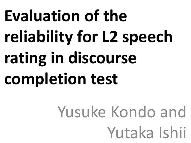 Evaluation of the reliability for L2 speech rating in discourse completion test Yusuke Kondo and Yutaka Ishii