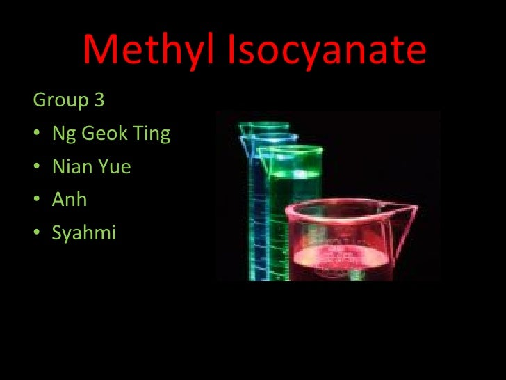 Methyl Isocyanate <ul><li>Group 3 </li></ul><ul><li>Ng Geok Ting  </li></ul><ul><li>Nian Yue </li></ul><ul><li>Anh </li></...