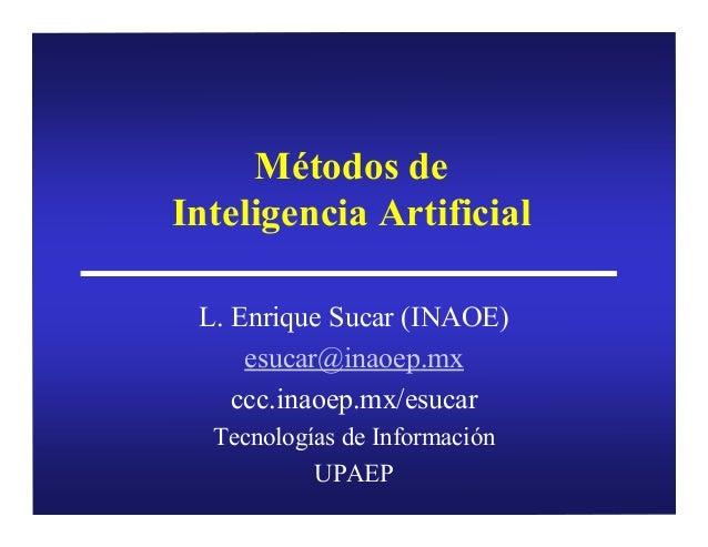 Métodos de Inteligencia Artificial L. Enrique Sucar (INAOE) esucar@inaoep.mx ccc.inaoep.mx/esucar Tecnologías de Informaci...