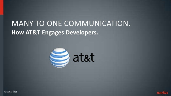 MANY TO ONE COMMUNICATION.      How AT&T Engages Developers.© Metia 2012