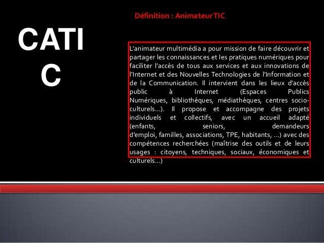 CATI C Définition : AnimateurTIC L'animateur multimédia a pour mission de faire découvrir et partager les connaissances et...