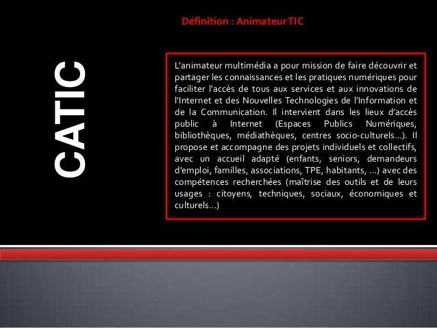 CATIC Définition : AnimateurTIC L'animateur multimédia a pour mission de faire découvrir et partager les connaissances et ...