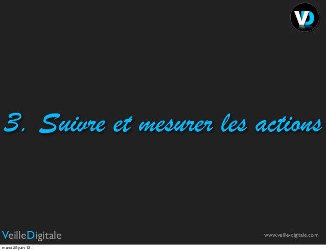 3. Suivre et mesurer les actionswww.veille-digitale.comVeilleDigitalemardi 25 juin 13