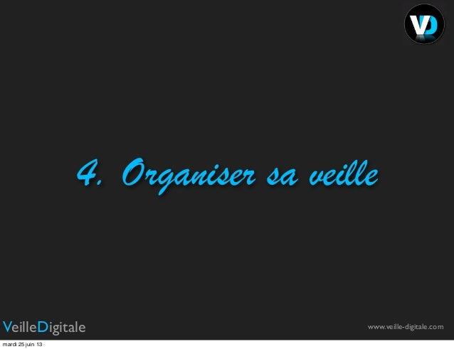 4. Organiser sa veillewww.veille-digitale.comVeilleDigitalemardi 25 juin 13