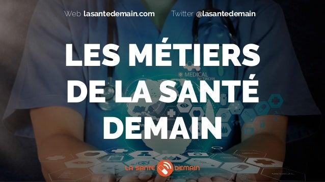 lasantedemain.comWeb @lasantedemainTwitter LES MÉTIERS  DE LA SANTÉ DEMAIN