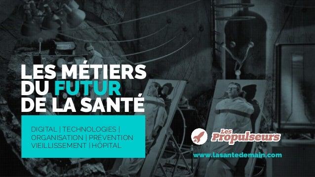 DIGITAL | TECHNOLOGIES | ORGANISATION | PRÉVENTION VIEILLISSEMENT | HÔPITAL LES MÉTIERS DU FUTUR DE LA SANTÉ www.lasantede...