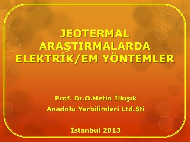 JEOTERMAL ARAŞTIRMALARDA ELEKTRİK/EM YÖNTEMLER Prof. Dr.O.Metin İlkışık Anadolu Yerbilimleri Ltd.Şti İstanbul 2013