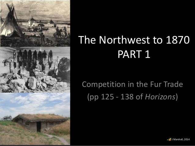 The Northwest to 1870 PART 1 Competition in the Fur Trade (pp 125 - 138 of Horizons)  J Marshall, 2014