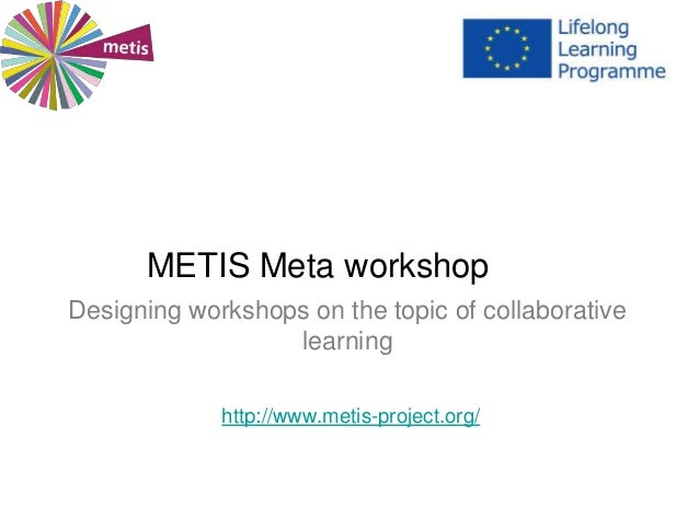 METIS Meta workshop Designing workshops on the topic of collaborative learning http://www.metis-project.org/