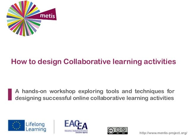 How to design Collaborative learning activities  A hands-on workshop exploring tools and techniques for designing successf...