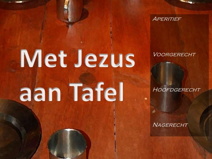 Aperitief<br />Voorgerecht<br />Hoofdgerecht<br />Nagerecht<br />Met Jezus aan Tafel<br />