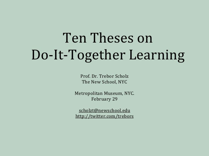 Ten	  Theses	  on	  Do-­‐It-­‐Together	  Learning           Prof.	  Dr.	  Trebor	  Scholz            The	  New	  School,	 ...