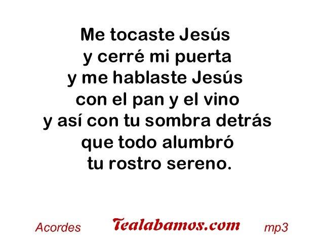 Me tocaste Jesús y cerré mi puerta y me hablaste Jesús con el pan y el vino y así con tu sombra detrás que todo alumbró tu...