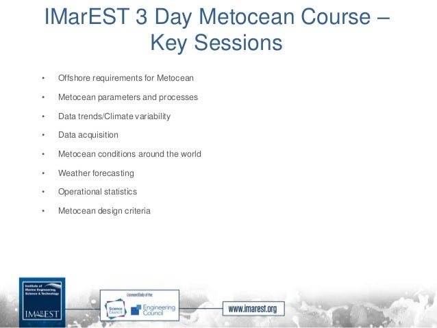 IMarEST 3 Day Metocean Course – Key Sessions • Offshore requirements for Metocean • Metocean parameters and processes • Da...