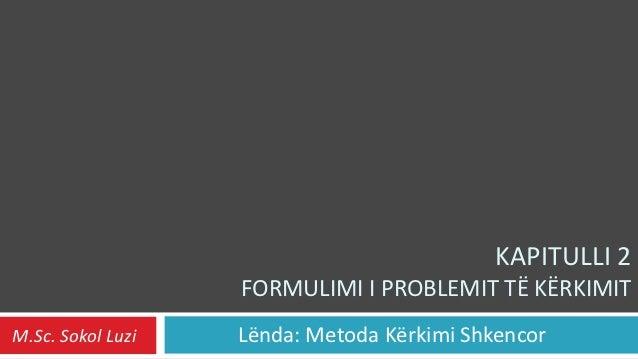 KAPITULLI 2                   FORMULIMI I PROBLEMIT TË KËRKIMITM.Sc. Sokol Luzi   Lënda: Metoda Kërkimi Shkencor
