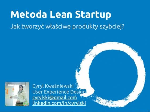Metoda Lean StartupJak tworzyć właściwe produkty szybciej?Cyryl KwaśniewskiUser Experience Designcyrylski@gmail.comlinkedi...