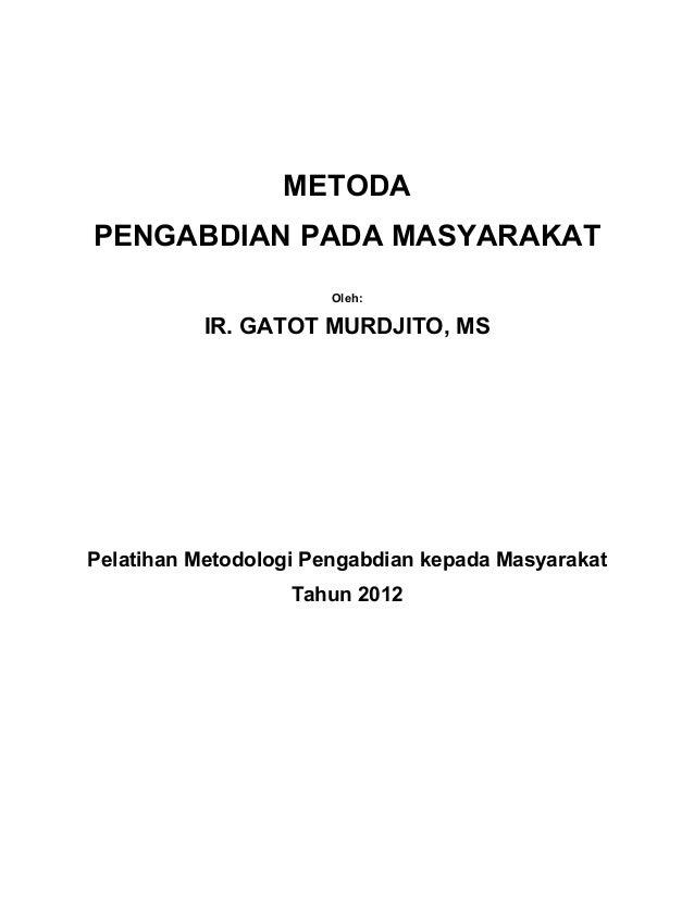 METODAPENGABDIAN PADA MASYARAKAT                       Oleh:           IR. GATOT MURDJITO, MSPelatihan Metodologi Pengabdi...