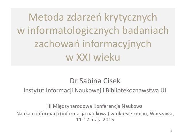 Metoda zdarzeń krytycznych w informatologicznych badaniach zachowań informacyjnych w XXI wieku Dr Sabina Cisek Instytut In...