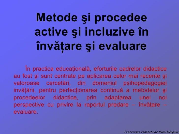 Metode  ş i procedee active  ş i incluzive  în învăţare şi evaluare În practica educa ţională, eforturile cadrelor didacti...