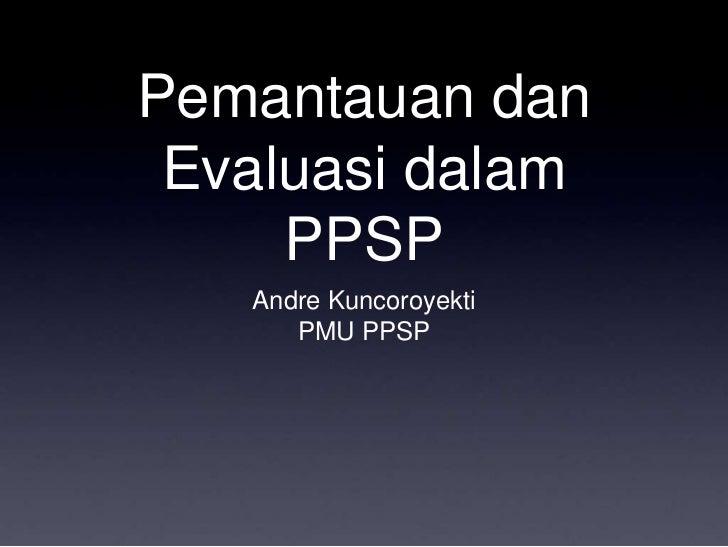 Pemantauan dan Evaluasi dalam PPSP<br />Andre Kuncoroyekti<br />PMU PPSP<br />