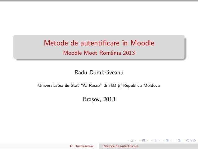 """Metode de autentificare ˆın Moodle Moodle Moot Romˆania 2013 Radu Dumbr˘aveanu Universitatea de Stat """"A. Russo"""" din B˘alt, ..."""