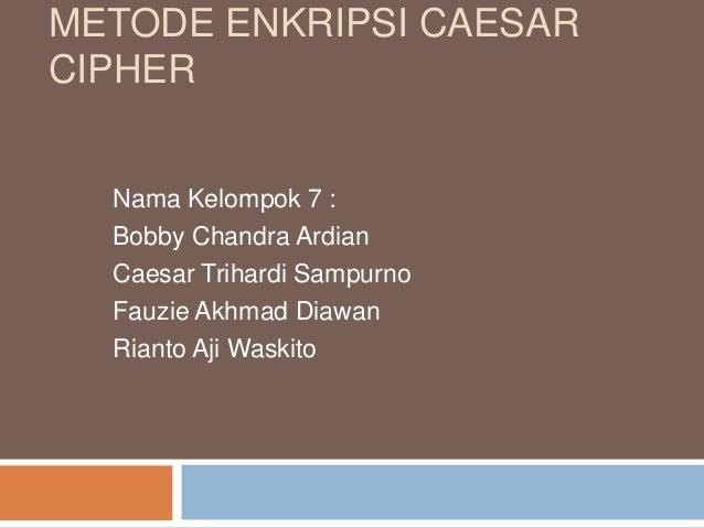 METODE ENKRIPSI CAESAR CIPHER Nama Kelompok 7 : Bobby Chandra Ardian Caesar Trihardi Sampurno Fauzie Akhmad Diawan Rianto ...