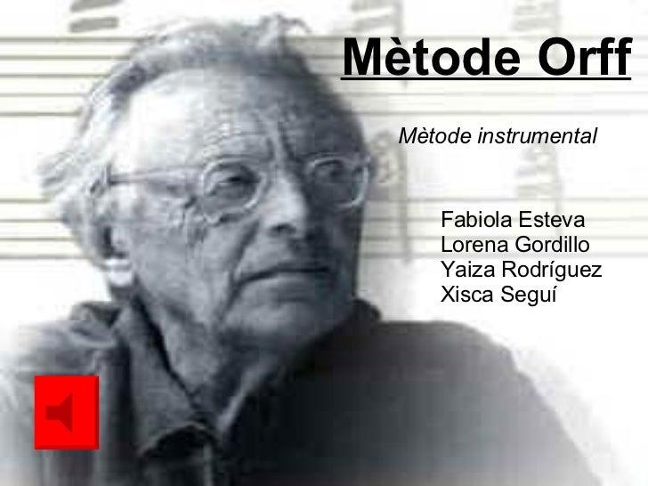Mètode Orff Fabiola Esteva Lorena Gordillo Yaiza Rodríguez Xisca Seguí Mètode instrumental