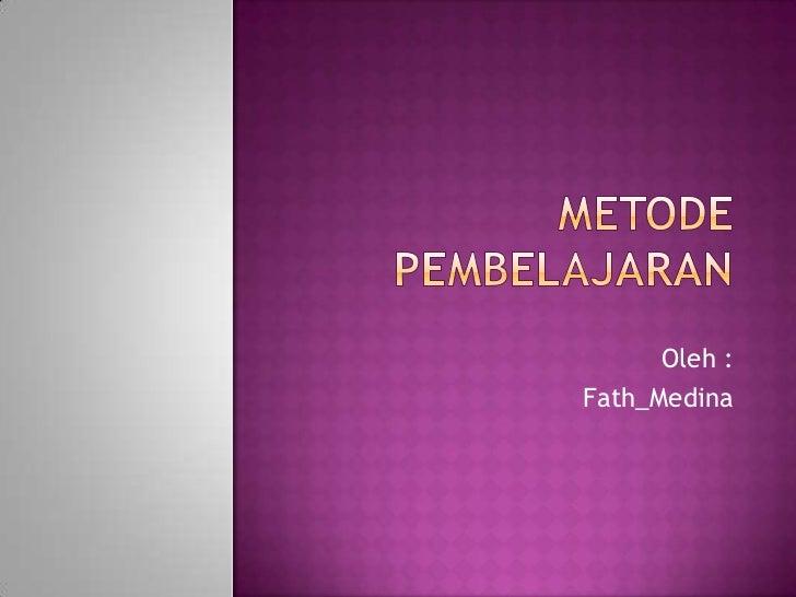 METODE PEMBELAJARAN <br />Oleh :<br />Fath_Medina<br />