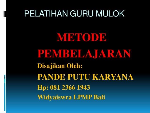 PELATIHAN GURU MULOK METODE PEMBELAJARAN Disajikan Oleh: PANDE PUTU KARYANA Hp: 081 2366 1943 Widyaiswra LPMP Bali