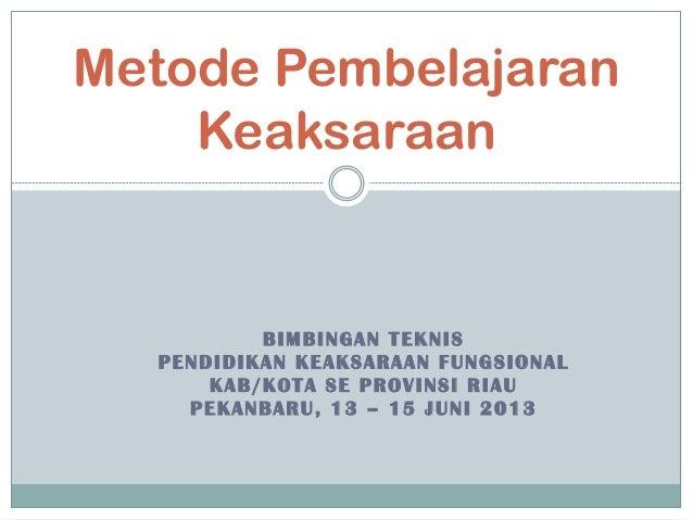 BIMBINGAN TEKNISPENDIDIKAN KEAKSARAAN FUNGSIONALKAB/KOTA SE PROVINSI RIAUPEKANBARU, 13 – 15 JUNI 2013Metode PembelajaranKe...