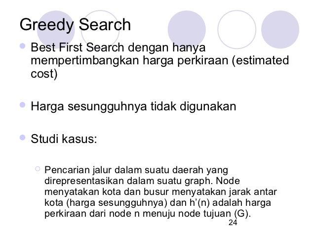 Greedy Search Best  First Search dengan hanya  mempertimbangkan harga perkiraan (estimated  cost) Harga   sesungguhnya t...