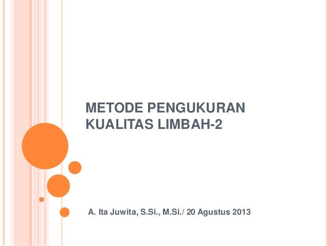 METODE PENGUKURAN KUALITAS LIMBAH-2 A. Ita Juwita, S.Si., M.Si./ 20 Agustus 2013