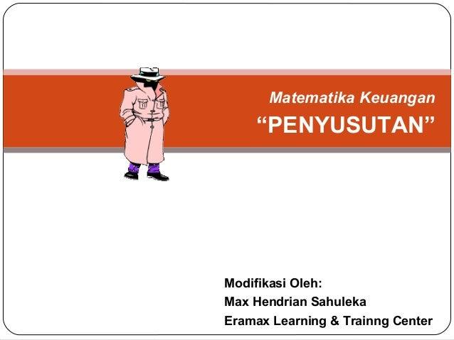 """Matematika Keuangan """"PENYUSUTAN"""" Modifikasi Oleh: Max Hendrian Sahuleka Eramax Learning & Trainng Center"""