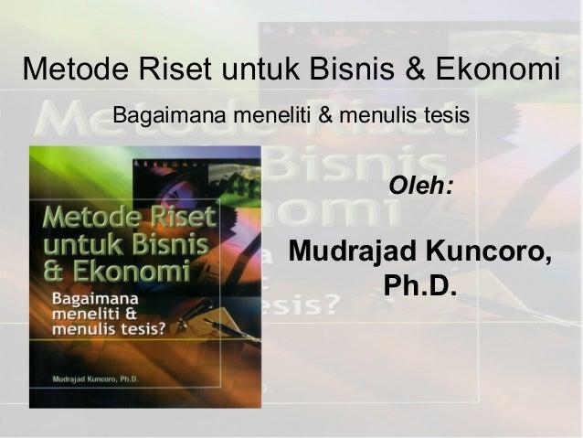 Metode Riset untuk Bisnis & EkonomiBagaimana meneliti & menulis tesisOleh:Mudrajad Kuncoro,Ph.D.