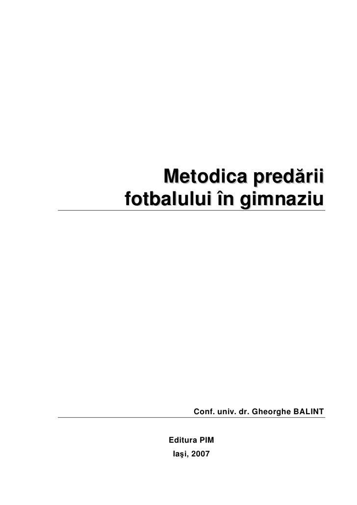 Metodica predăriifotbalului în gimnaziu          Conf. univ. dr. Gheorghe BALINT    Editura PIM     Iaşi, 2007