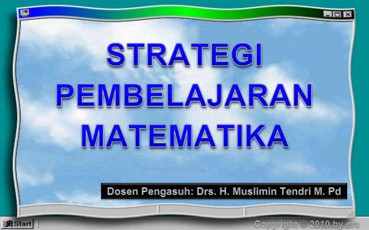 STRATEGI PEMBELAJARAN MATEMATIKA<br />Dosen Pengasuh: Drs. H. Muslimin Tendri M. Pd<br />Copyright © 2010 by erc<br />