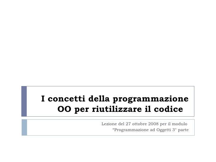 """I concetti della programmazione OO per riutilizzare il codice   Lezione del 27 ottobre 2008 per il modulo  """" Programmazion..."""