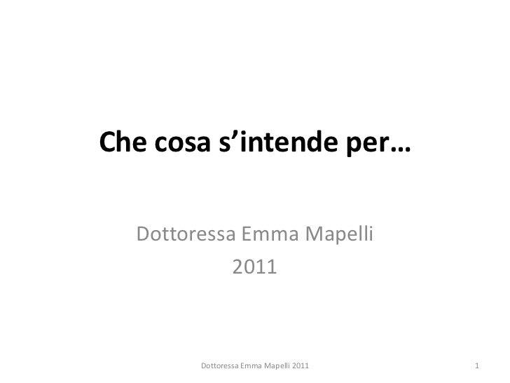 Che cosa s'intende per…  Dottoressa Emma Mapelli            2011        Dottoressa Emma Mapelli 2011   1