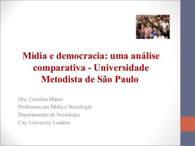Mídia e democracia: uma análise comparativa - Universidade Metodista de São Paulo Dra. Carolina Matos Professora em Mídia ...