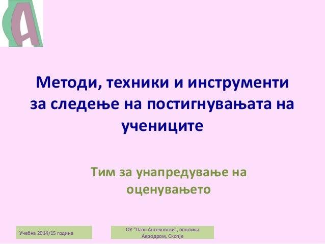 Методи, техники и инструменти за следење на постигнувањата на учениците Тим за унапредување на оценувањето Учебна 2014/15 ...