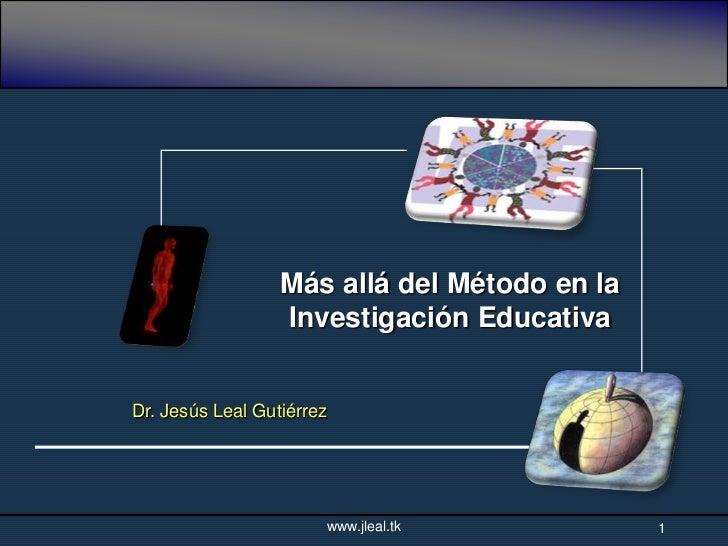 Más allá del Método en la                  Investigación EducativaDr. Jesús Leal Gutiérrez                           www.j...